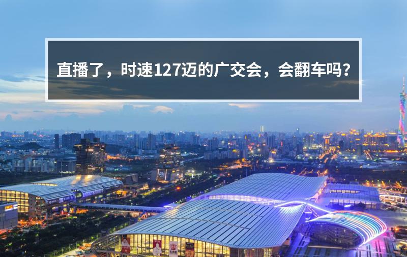 直播了,时速127迈的广交会,会翻车吗?